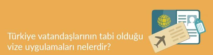 Türkiye vatandaşlarının tabi olduğu vize uygulamaları nelerdir?